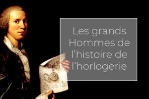 LES GRANDS HOMMES DE L'HORLOGERIE : HORLOGERS CÉLÈBRES